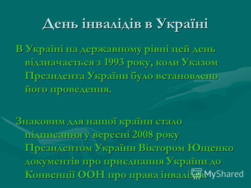 День інвалідів в Україні В Україні на державному рівні цей день відзначається з 1993 року, коли Указом Президента України було встановлено його проведення. Знаковим для нашої країни стало підписання у вересні 2008 року Президентом України Віктором Ющ