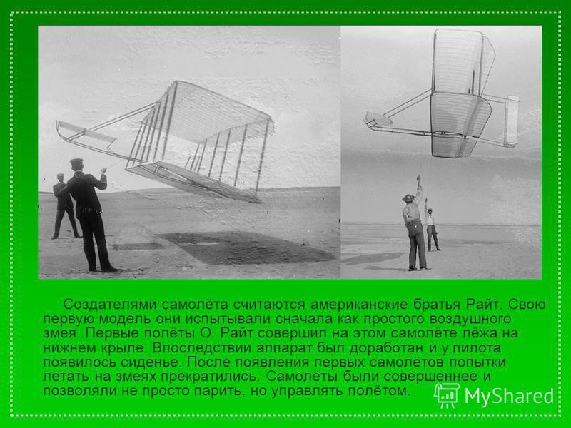 Создателями самолёта считаются американские братья Райт. Свою первую модель они испытывали сначала как простого воздушного змея. Первые полёты О. Райт совершил на этом самолёте лёжа на нижнем крыле. Впоследствии аппарат был доработан и у пилота появи