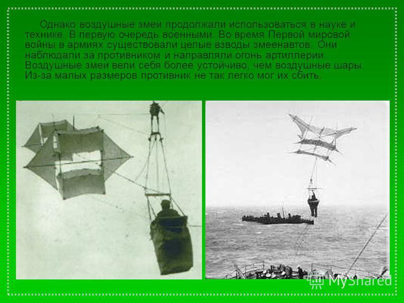 Однако воздушные змеи продолжали использоваться в науке и технике. В первую очередь военными. Во время Первой мировой войны в армиях существовали целые взводы змеенавтов. Они наблюдали за противником и направляли огонь артиллерии. Воздушные змеи вели