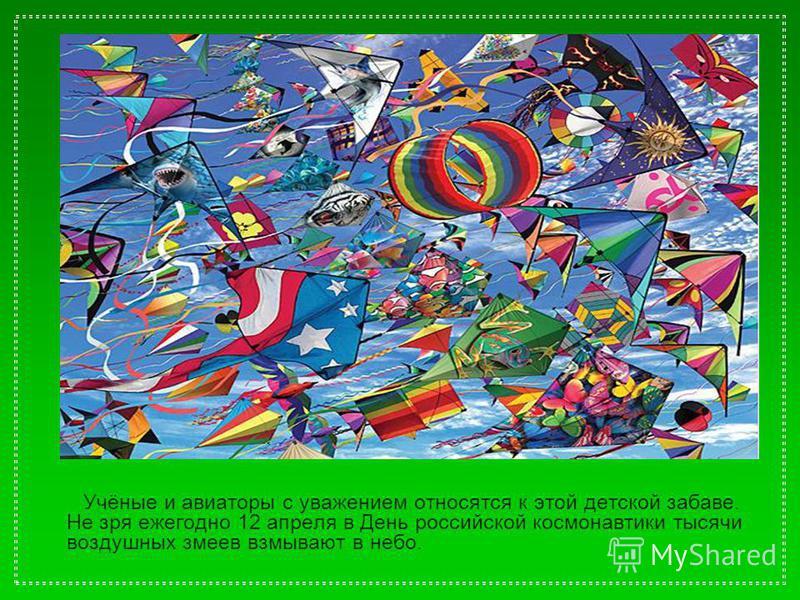 Учёные и авиаторы с уважением относятся к этой детской забаве. Не зря ежегодно 12 апреля в День российской космонавтики тысячи воздушных змеев взмывают в небо.