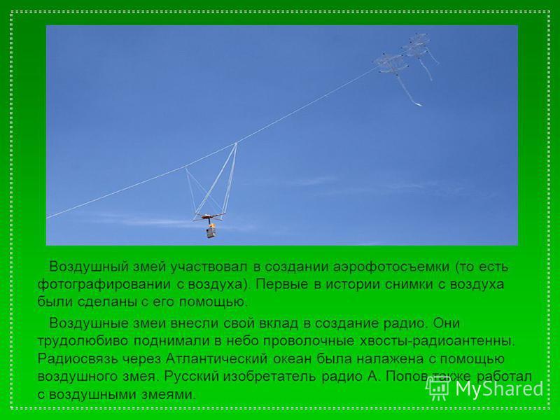 Воздушный змей участвовал в создании аэрофотосъемки (то есть фотографировании с воздуха). Первые в истории снимки с воздуха были сделаны с его помощью. Воздушные змеи внесли свой вклад в создание радио. Они трудолюбиво поднимали в небо проволочные хв