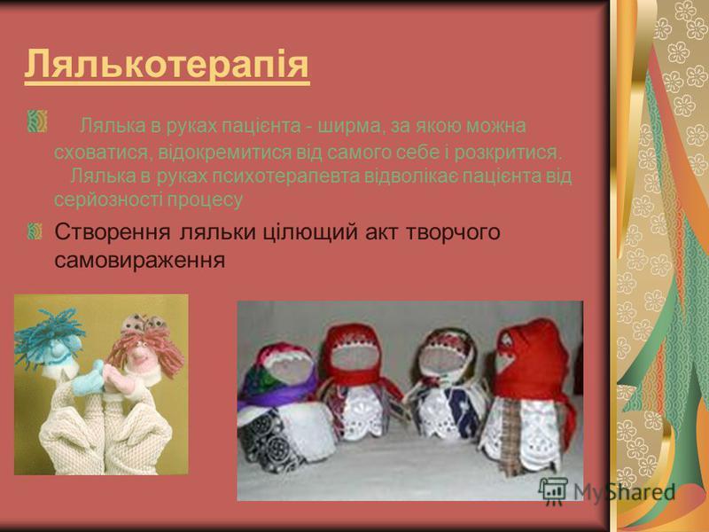 Лялькотерапія Лялька в руках пацієнта - ширма, за якою можна сховатися, відокремитися від самого себе і розкритися. Лялька в руках психотерапевта відволікає пацієнта від серйозності процесу Створення ляльки цілющий акт творчого самовираження