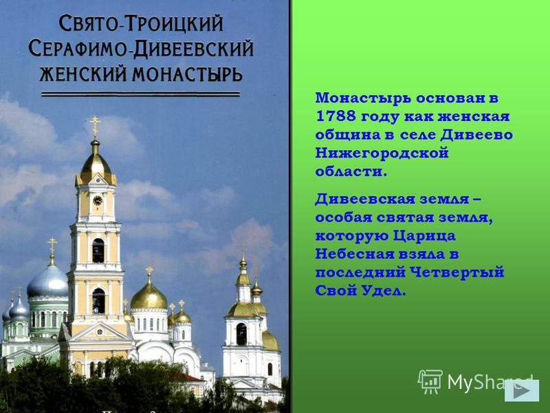 Монастырь основан в 1788 году как женская община в селе Дивеево Нижегородской области. Дивеевская земля – особая святая земля, которую Царица Небесная взяла в последний Четвертый Свой Удел.