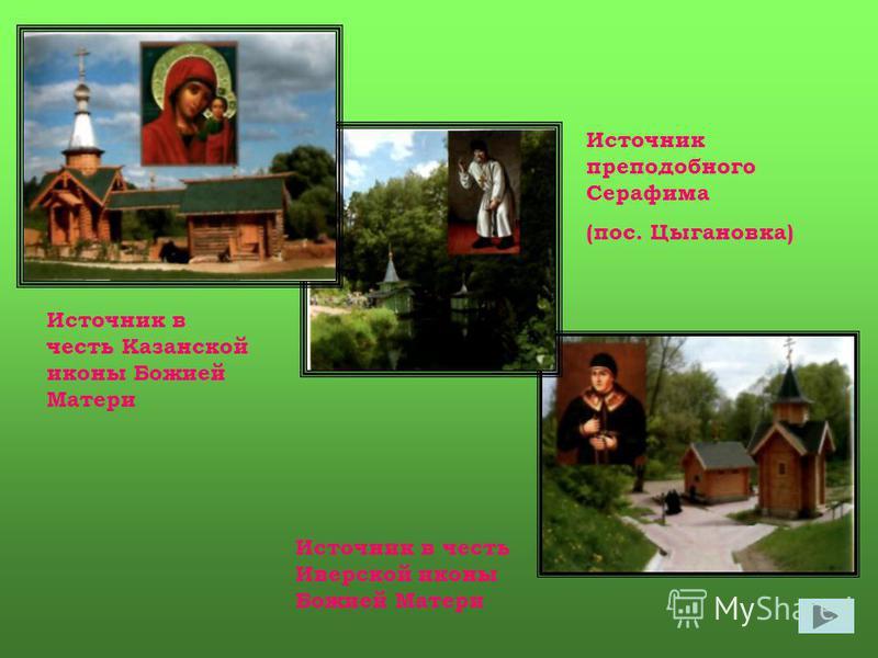 Источник в честь Казанской иконы Божией Матери Источник в честь Иверской иконы Божией Матери Источник преподобного Серафима (пос. Цыгановка)
