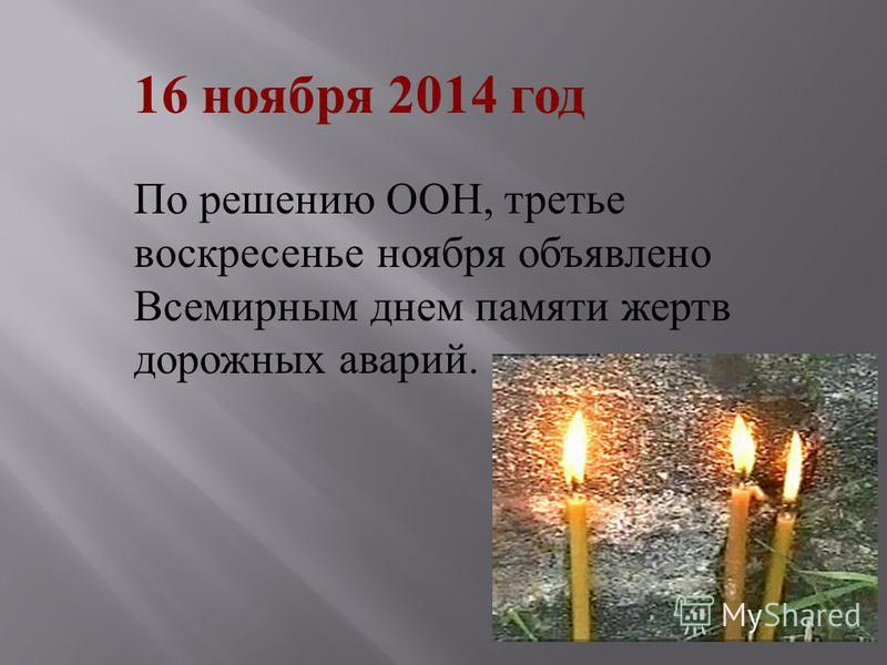 По решению ООН, третье воскресенье ноября объявлено Всемирным днем памяти жертв дорожных аварий. 16 ноября 2014 год