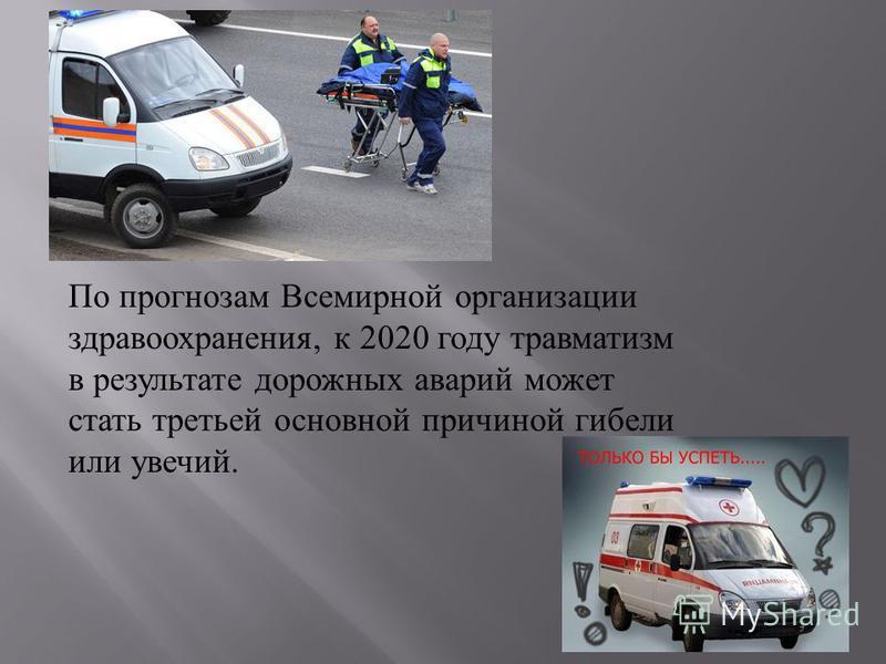 По прогнозам Всемирной организации здравоохранения, к 2020 году травматизм в результате дорожных аварий может стать третьей основной причиной гибели или увечий.
