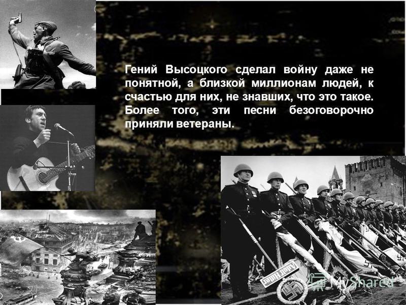 Гений Высоцкого сделал войну даже не понятной, а близкой миллионам людей, к счастью для них, не знавших, что это такое. Более того, эти песни безоговорочно приняли ветераны.
