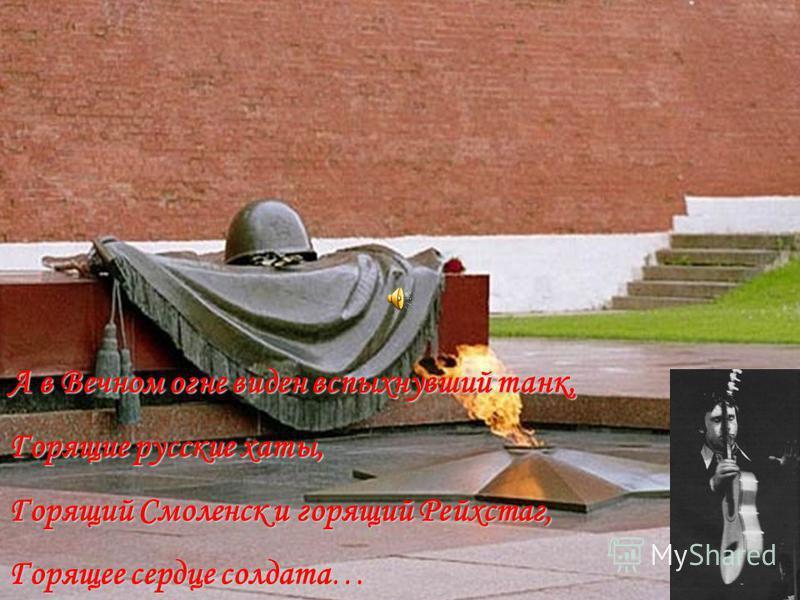 А в Вечном огне виден вспыхнувший танк, Горящие русские хаты, Горящий Смоленск и горящий Рейхстаг, Горящее сердце солдата…