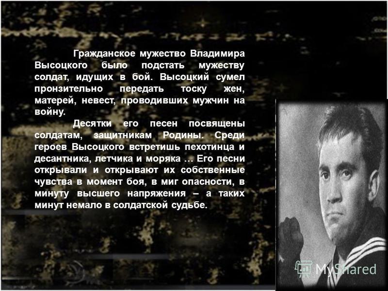 Гражданское мужество Владимира Высоцкого было под стать мужеству солдат, идущих в бой. Высоцкий сумел пронзительно передать тоску жен, матерей, невест, проводивших мужчин на войну. Десятки его песен посвящены солдатам, защитникам Родины. Среди героев