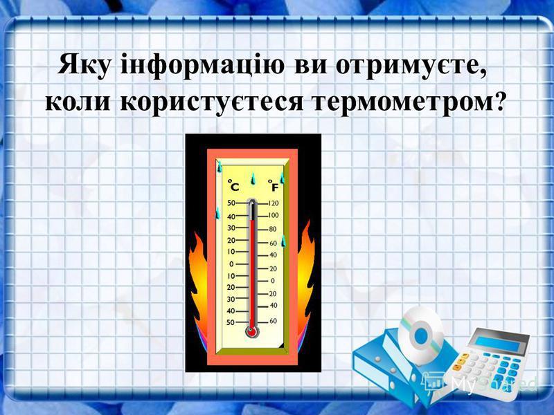 Яку інформацію ви отримуєте, коли користуєтеся термометром ?