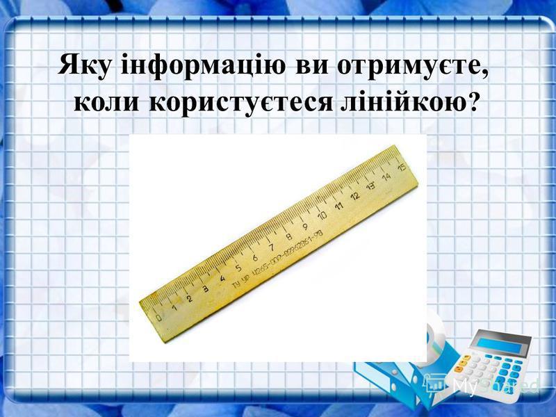 Яку інформацію ви отримуєте, коли користуєтеся лінійкою ?