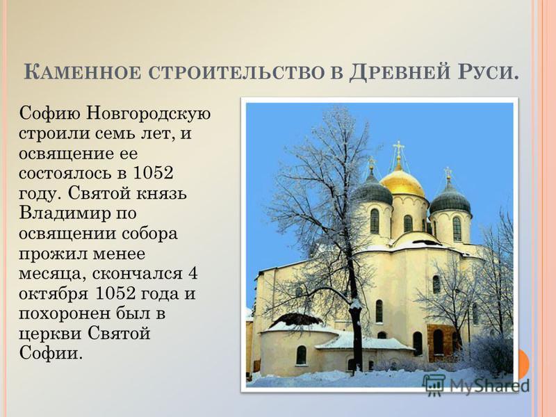 К АМЕННОЕ СТРОИТЕЛЬСТВО В Д РЕВНЕЙ Р УСИ. Софию Новгородскую строили семь лет, и освящение ее состоялось в 1052 году. Святой князь Владимир по освящении собора прожил менее месяца, скончался 4 октября 1052 года и похоронен был в церкви Святой Софии.