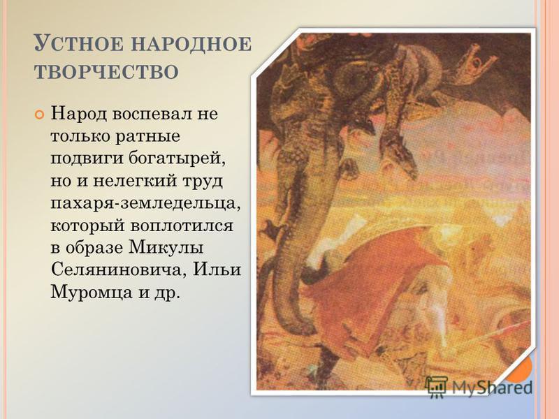 У СТНОЕ НАРОДНОЕ ТВОРЧЕСТВО Народ воспевал не только ратные подвиги богатырей, но и нелегкий труд пахаря-земледельца, который воплотился в образе Микулы Селяниновича, Ильи Муромца и др.