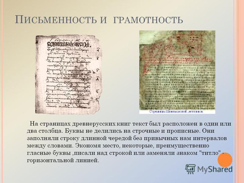 На страницах древнерусских книг текст был расположен в один или два столбца. Буквы не делились на строчные и прописные. Они заполняли строку длинной чередой без привычных нам интервалов между словами. Экономя место, некоторые, преимущественно гласные