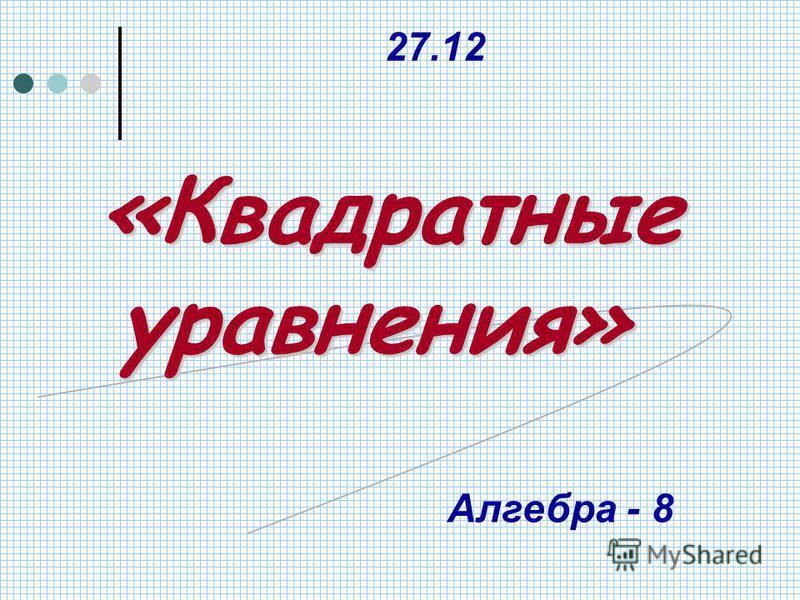 «Квадратные уравнения» 27.12 Алгебра - 8