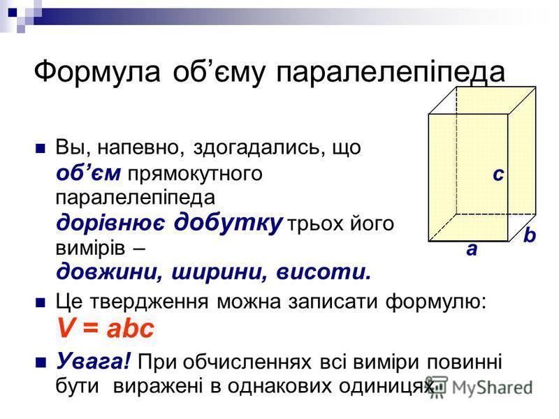 Формула обєму паралелепіпеда Вы, напевно, здогадались, що обєм прямокутного паралелепіпеда дорівнює добутку трьох його вимірів – довжини, ширини, висоти. Це твердження можна записати формулю: V = abc Увага! При обчисленнях всі виміри повинні бути вир