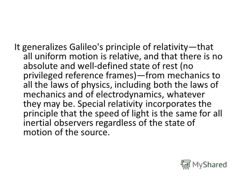 It generalizes Galileo's principle of relativitythat all uniform motion is relative, and that there is no absolute and well-defined state of rest (no privileged reference frames)from mechanics to all the laws of physics, including both the laws of me