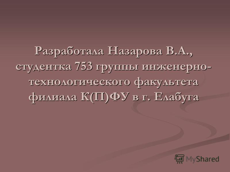 Разработала Назарова В.А., студентка 753 группы инженерно- технологического факультета филиала К(П)ФУ в г. Елабуга