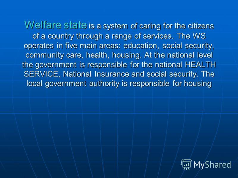 Welfare state is a system of caring for the citizens of a country through a range of services. The WS operates in five main areas: education, social security, community care, health, housing. At the national level the government is responsible for th