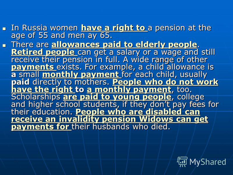 In Russia women have a right to a pension at the age of 55 and men ay 65. In Russia women have a right to a pension at the age of 55 and men ay 65. have a right to have a right to There are allowances paid to elderly people. Retired people can get a