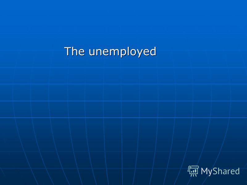 The unemployed The unemployed
