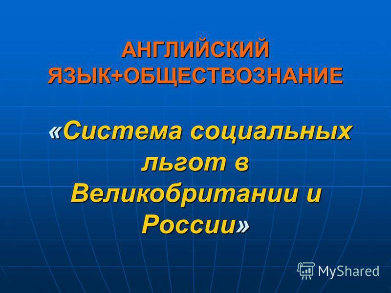 АНГЛИЙСКИЙ ЯЗЫК+ОБЩЕСТВОЗНАНИЕ «Система социальных льгот в Великобритании и России»