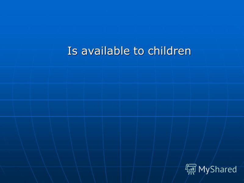 Is available to children Is available to children
