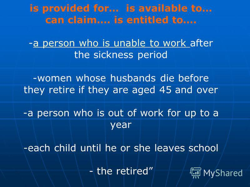 is provided for… is available to… can claim…. is entitled to…. -a person who is unable to work after the sickness perioda person who is unable to work -women whose husbands die before they retire if they are aged 45 and over -a person who is out of w