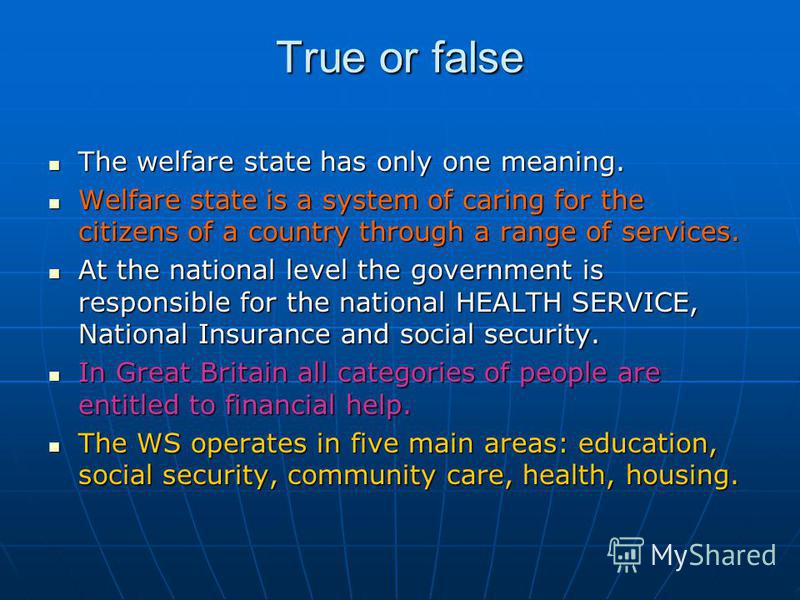 True or false The welfare state has only one meaning. The welfare state has only one meaning. Welfare state is a system of caring for the citizens of a country through a range of services. Welfare state is a system of caring for the citizens of a cou