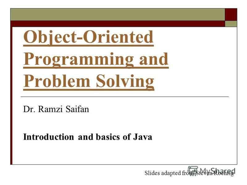 Object-Oriented Programming and Problem Solving Dr. Ramzi Saifan Introduction and basics of Java Slides adapted from Steven Roehrig
