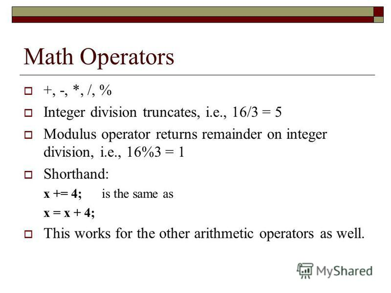Math Operators +, -, *, /, % Integer division truncates, i.e., 16/3 = 5 Modulus operator returns remainder on integer division, i.e., 16%3 = 1 Shorthand: x += 4; is the same as x = x + 4; This works for the other arithmetic operators as well.