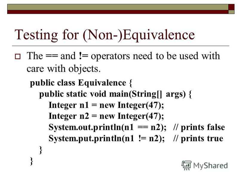 Testing for (Non-)Equivalence The == and != operators need to be used with care with objects. public class Equivalence { public static void main(String[] args) { Integer n1 = new Integer(47); Integer n2 = new Integer(47); System.out.println(n1 == n2)