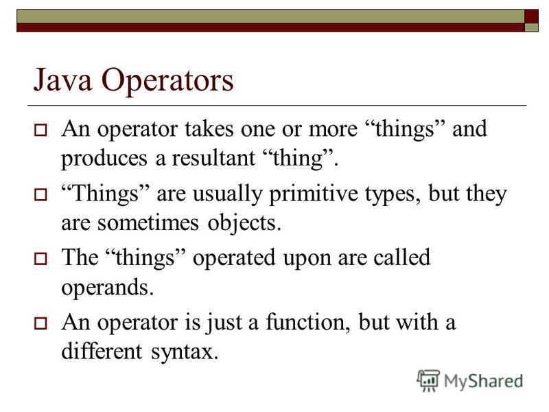 Java Operators An operator takes one or more things and produces a resultant thing. Things are usually primitive types, but they are sometimes objects. The things operated upon are called operands. An operator is just a function, but with a different