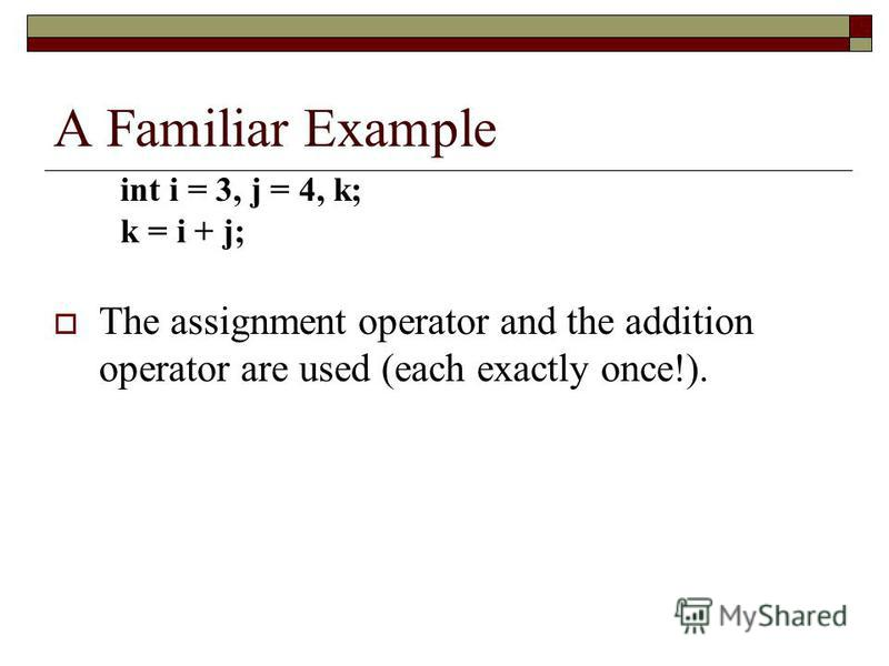 A Familiar Example The assignment operator and the addition operator are used (each exactly once!). int i = 3, j = 4, k; k = i + j;