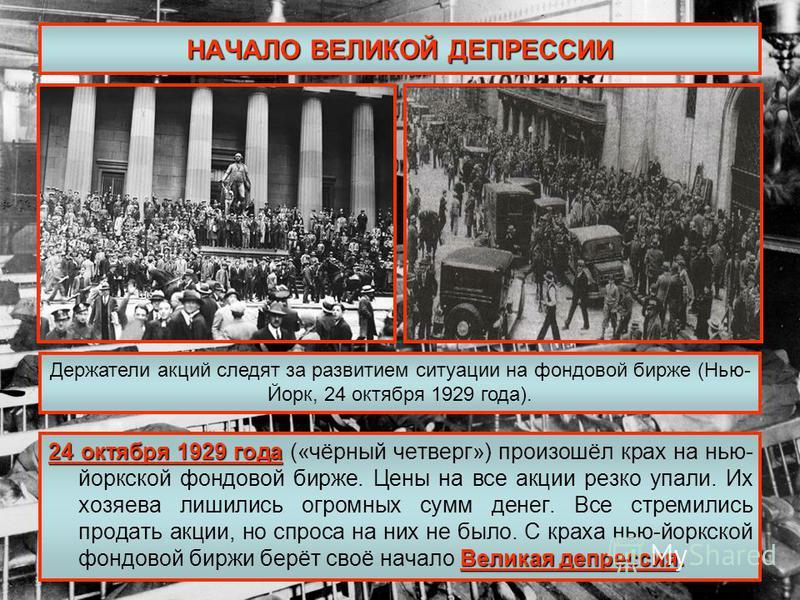 НАЧАЛО ВЕЛИКОЙ ДЕПРЕССИИ 24 октября 1929 года Великая депрессия. 24 октября 1929 года («чёрный четверг») произошёл крах на нью- йоркской фондовой бирже. Цены на все акции резко упали. Их хозяева лишились огромных сумм денег. Все стремились продать ак
