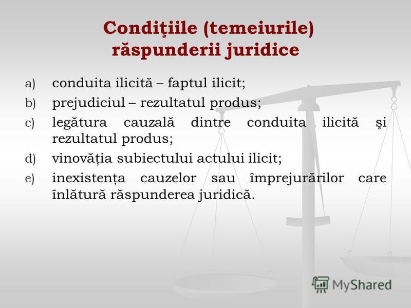 Condiţiile (temeiurile) răspunderii juridice a) a) conduita ilicită – faptul ilicit; b) b) prejudiciul – rezultatul produs; c) c) legătura cauzală dintre conduita ilicită şi rezultatul produs; d) d) vinovăţia subiectului actului ilicit; e) e) inexist