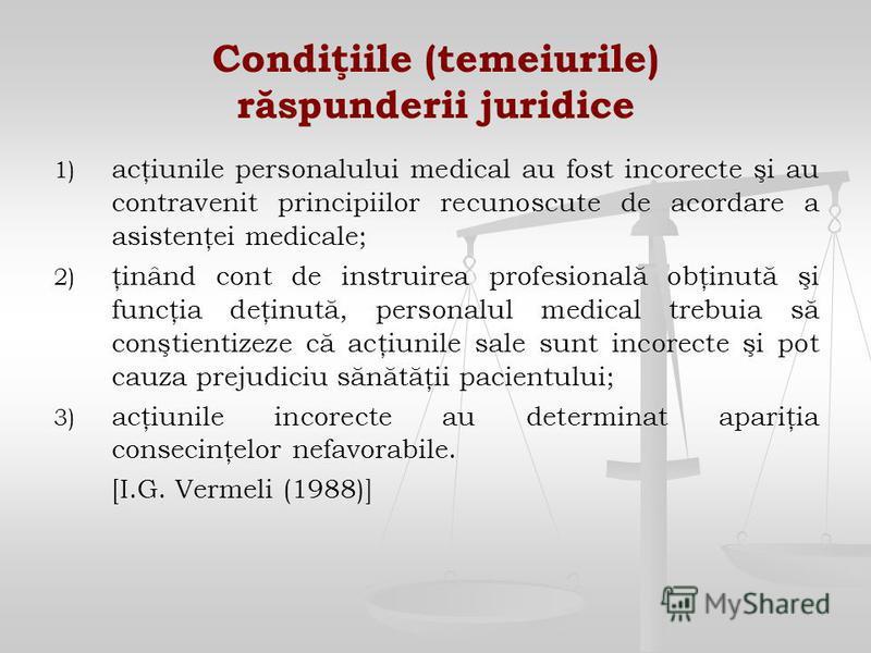 Condiţiile (temeiurile) răspunderii juridice 1) 1) acţiunile personalului medical au fost incorecte şi au contravenit principiilor recunoscute de acordare a asistenţei medicale; 2) 2) ţinând cont de instruirea profesională obţinută şi funcţia deţinut