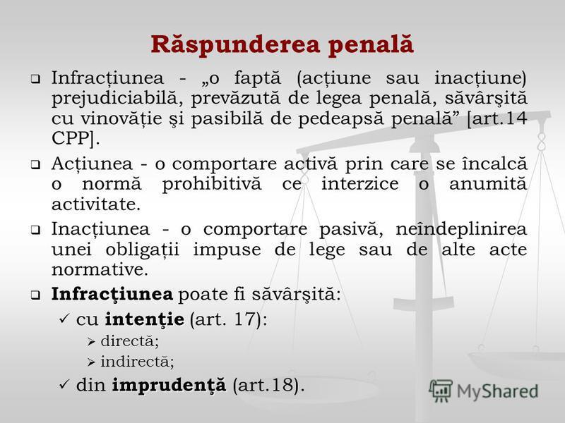 Răspunderea penală Infracţiunea - o faptă (acţiune sau inacţiune) prejudiciabilă, prevăzută de legea penală, săvârşită cu vinovăţie şi pasibilă de pedeapsă penală [art.14 CPP]. Acţiunea - o comportare activă prin care se încalcă o normă prohibitivă c