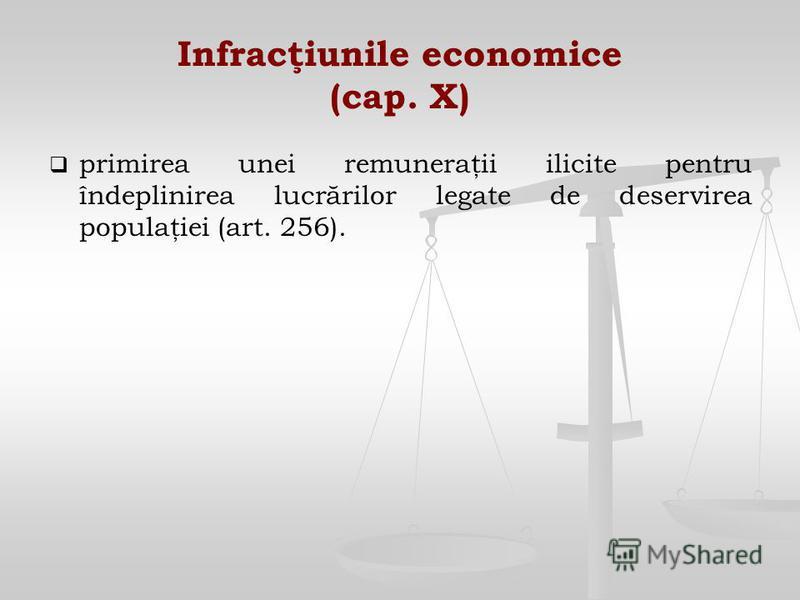 Infracţiunile economice (cap. X) primirea unei remuneraţii ilicite pentru îndeplinirea lucrărilor legate de deservirea populaţiei (art. 256).
