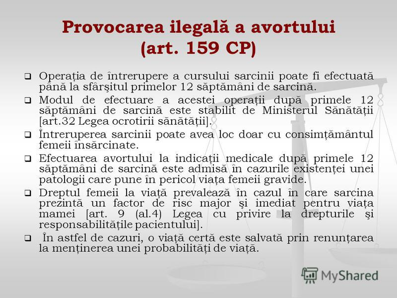 Provocarea ilegală a avortului (art. 159 CP) Operaţia de întrerupere a cursului sarcinii poate fi efectuată până la sfârşitul primelor 12 săptămâni de sarcină. Modul de efectuare a acestei operaţii după primele 12 săptămâni de sarcină este stabilit d