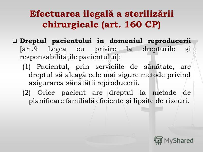Efectuarea ilegală a sterilizării chirurgicale (art. 160 CP) Dreptul pacientului în domeniul reproducerii [art.9 Legea cu privire la drepturile şi responsabilităţile pacientului]: (1) Pacientul, prin serviciile de sănătate, are dreptul să aleagă cele
