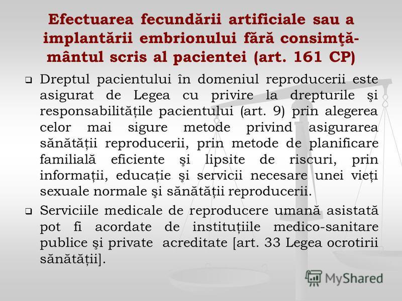 Efectuarea fecundării artificiale sau a implantării embrionului fără consimţă- mântul scris al pacientei (art. 161 CP) Dreptul pacientului în domeniul reproducerii este asigurat de Legea cu privire la drepturile şi responsabilităţile pacientului (art