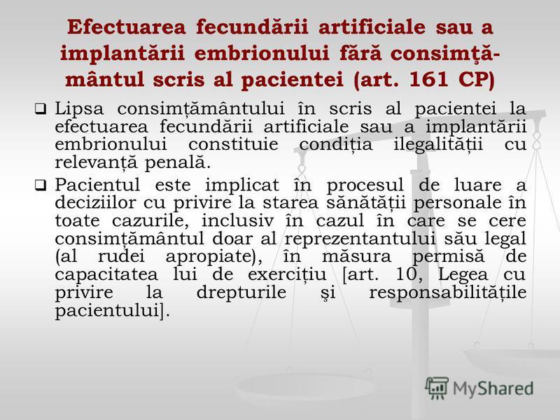 Efectuarea fecundării artificiale sau a implantării embrionului fără consimţă- mântul scris al pacientei (art. 161 CP) Lipsa consimţământului în scris al pacientei la efectuarea fecundării artificiale sau a implantării embrionului constituie condiţia