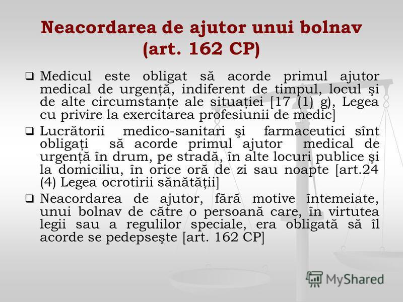 Neacordarea de ajutor unui bolnav (art. 162 CP) Medicul este obligat să acorde primul ajutor medical de urgenţă, indiferent de timpul, locul şi de alte circumstanţe ale situaţiei [17 (1) g), Legea cu privire la exercitarea profesiunii de medic] Lucră