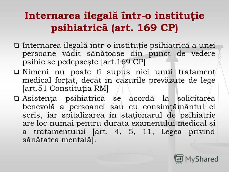 Internarea ilegală într-o instituţie psihiatrică (art. 169 CP) Internarea ilegală într-o instituţie psihiatrică a unei persoane vădit sănătoase din punct de vedere psihic se pedepseşte [art.169 CP] Nimeni nu poate fi supus nici unui tratament medical