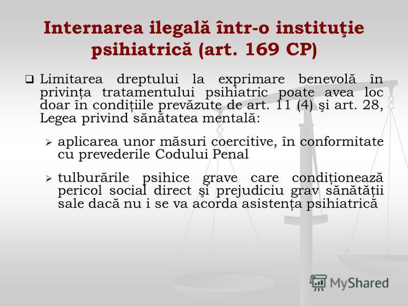 Internarea ilegală într-o instituţie psihiatrică (art. 169 CP) Limitarea dreptului la exprimare benevolă în privinţa tratamentului psihiatric poate avea loc doar în condiţiile prevăzute de art. 11 (4) şi art. 28, Legea privind sănătatea mentală: apli