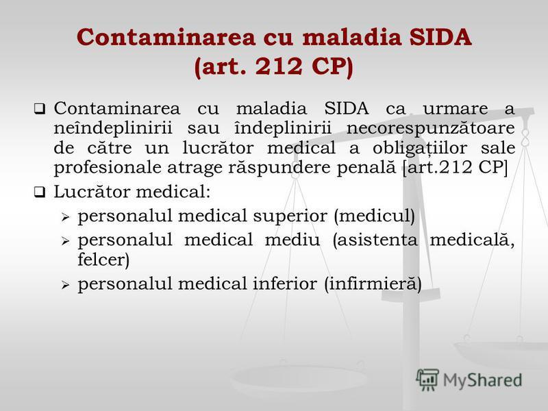 Contaminarea cu maladia SIDA (art. 212 CP) Contaminarea cu maladia SIDA ca urmare a neîndeplinirii sau îndeplinirii necorespunzătoare de către un lucrător medical a obligaţiilor sale profesionale atrage răspundere penală [art.212 CP] Lucrător medical