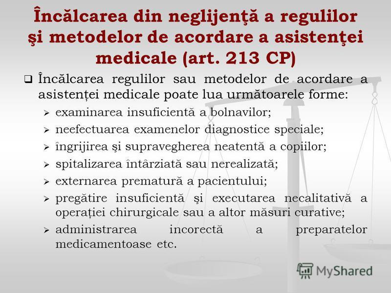 Încălcarea din neglijenţă a regulilor şi metodelor de acordare a asistenţei medicale (art. 213 CP) Încălcarea regulilor sau metodelor de acordare a asistenţei medicale poate lua următoarele forme: examinarea insuficientă a bolnavilor; neefectuarea ex