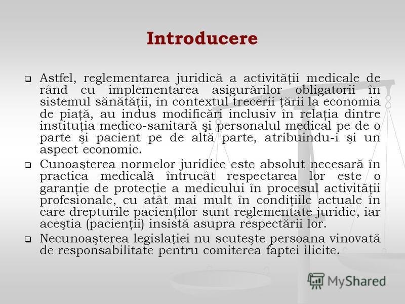 Introducere Astfel, reglementarea juridică a activităţii medicale de rând cu implementarea asigurărilor obligatorii în sistemul sănătăţii, în contextul trecerii ţării la economia de piaţă, au indus modificări inclusiv în relaţia dintre instituţia med