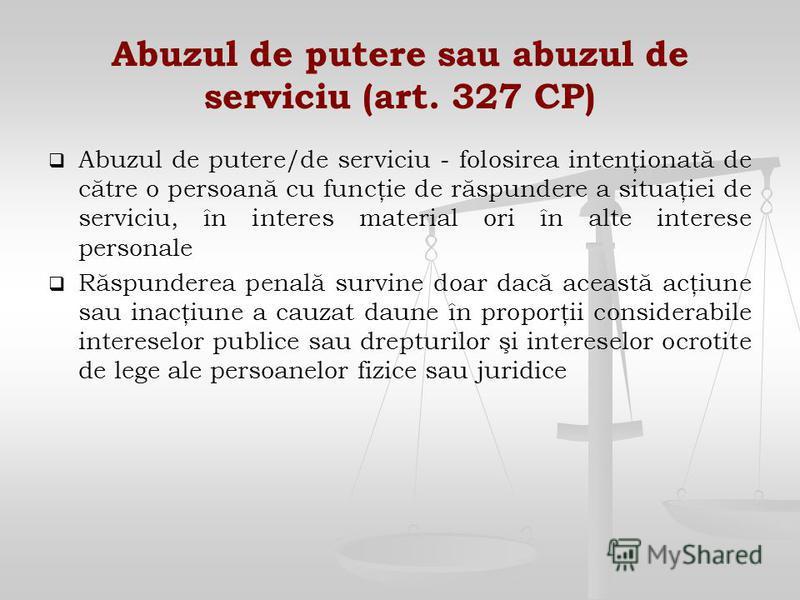 Abuzul de putere sau abuzul de serviciu (art. 327 CP) Abuzul de putere/de serviciu - folosirea intenţionată de către o persoană cu funcţie de răspundere a situaţiei de serviciu, în interes material ori în alte interese personale Răspunderea penală su